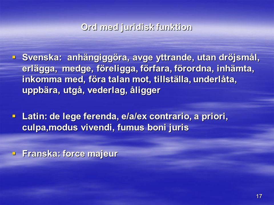 17 Ord med juridisk funktion  Svenska: anhängiggöra, avge yttrande, utan dröjsmål, erlägga, medge, föreligga, förfara, förordna, inhämta, inkomma med, föra talan mot, tillställa, underlåta, uppbära, utgå, vederlag, åligger  Latin: de lege ferenda, e/a/ex contrario, a priori, culpa,modus vivendi, fumus boni juris  Franska: force majeur
