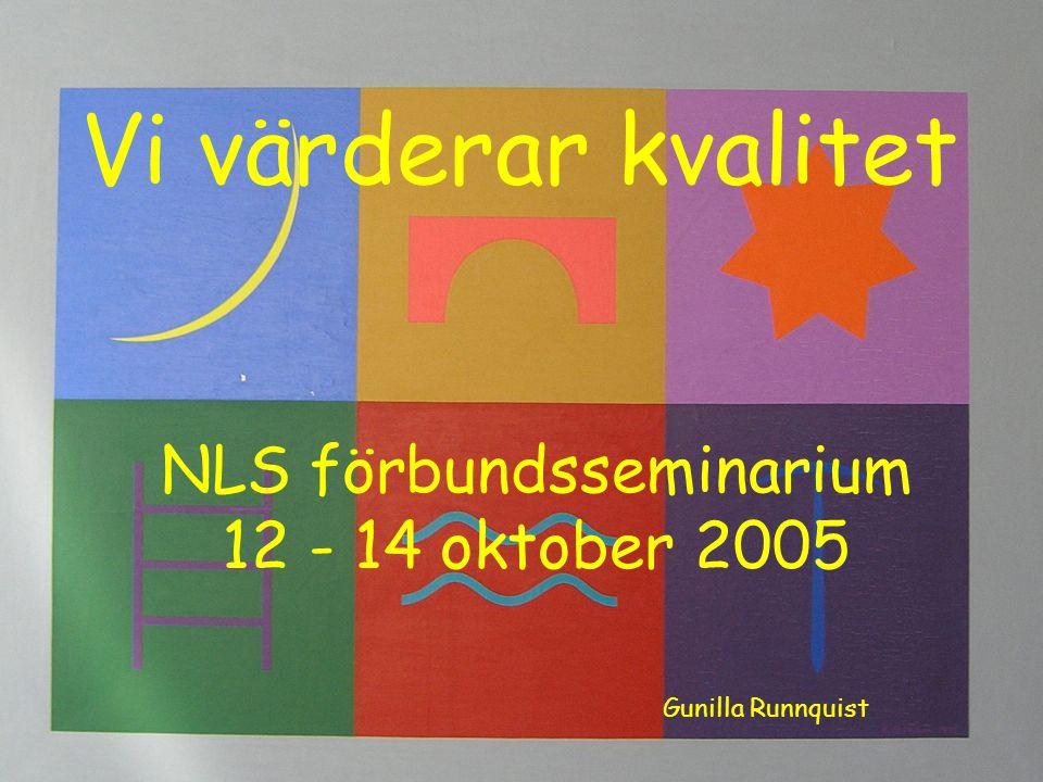 Vi värderar kvalitet NLS förbundsseminarium 12 - 14 oktober 2005 Gunilla Runnquist