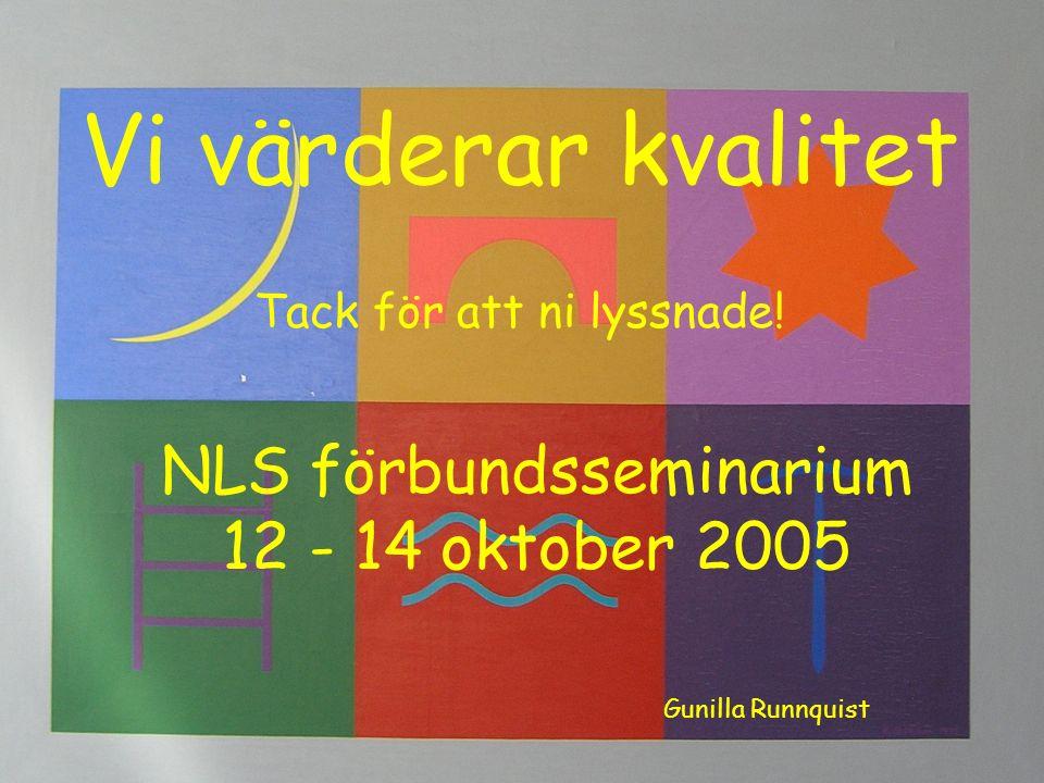 Vi värderar kvalitet NLS förbundsseminarium 12 - 14 oktober 2005 Gunilla Runnquist Tack för att ni lyssnade!
