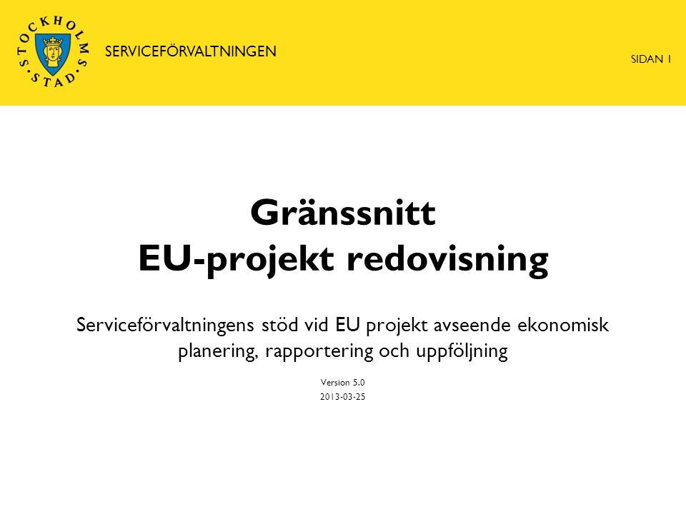 Gränssnitt EU-projekt redovisning Serviceförvaltningens stöd vid EU projekt avseende ekonomisk planering, rapportering och uppföljning Version 5.0 2013-03-25 SERVICEFÖRVALTNINGEN SIDAN 1