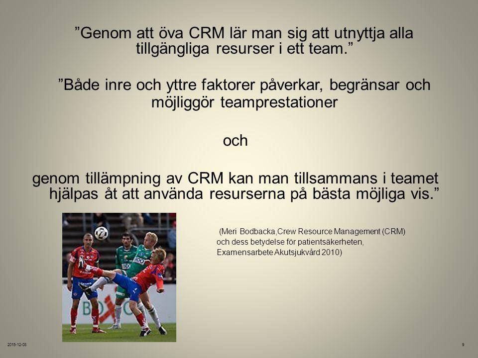 Genom att öva CRM lär man sig att utnyttja alla tillgängliga resurser i ett team. Både inre och yttre faktorer påverkar, begränsar och möjliggör teamprestationer och genom tillämpning av CRM kan man tillsammans i teamet hjälpas åt att använda resurserna på bästa möjliga vis. (Meri Bodbacka,Crew Resource Management (CRM) och dess betydelse för patientsäkerheten, Examensarbete Akutsjukvård 2010) 2015-12-089