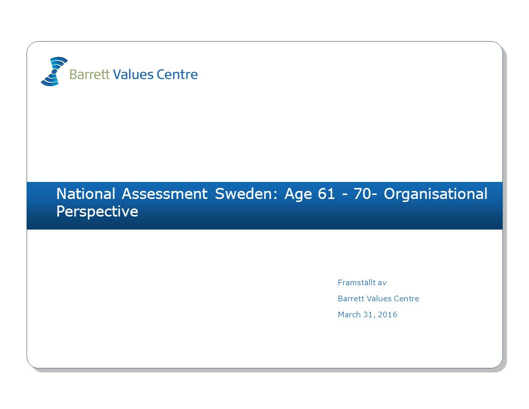 National Assessment Sweden: Age 61 - 70- Organisational Perspective Framställt av Barrett Values Centre March 31, 2016