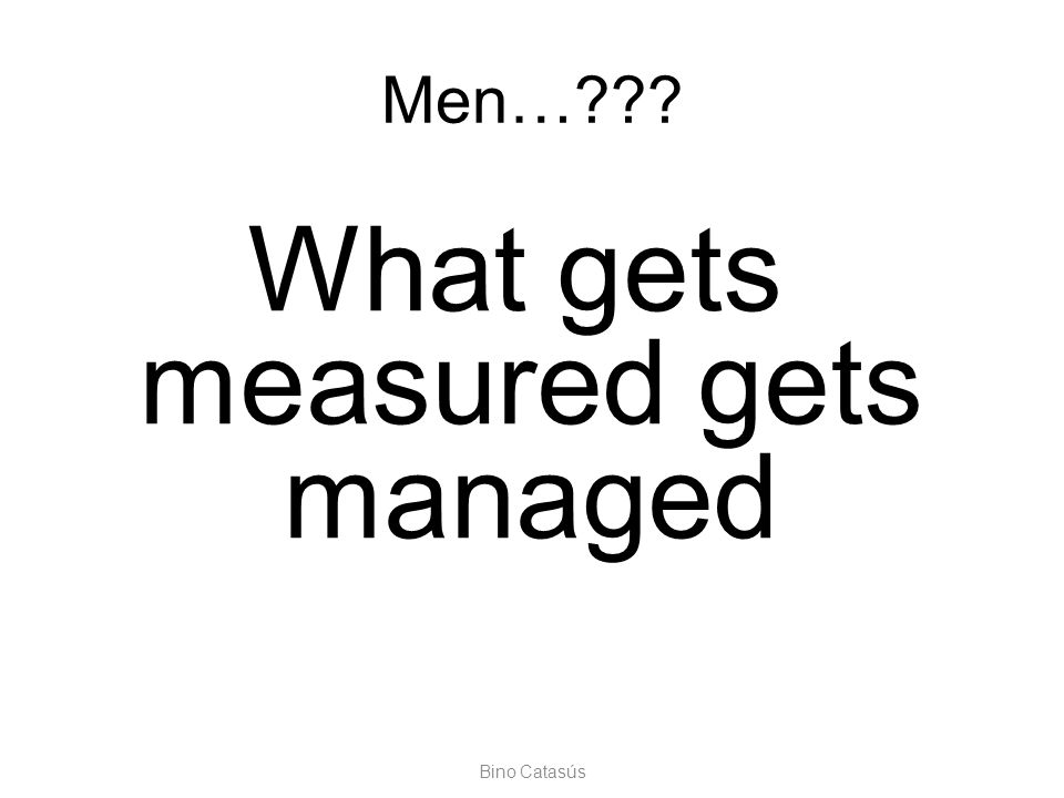 Bino Catasús Men…??? What gets measured gets managed