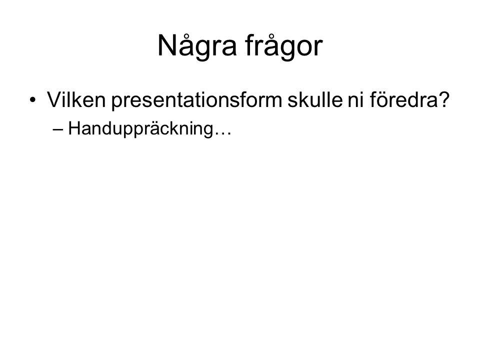Några frågor Vilken presentationsform skulle ni föredra –Handuppräckning…