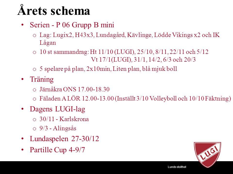 Lunds stolthet Årets schema Serien - P 06 Grupp B mini o Lag: Lugix2, H43x3, Lundagård, Kävlinge, Lödde Vikings x2 och IK Lågan o 10 st sammandrag: Ht 11/10 (LUGI), 25/10, 8/11, 22/11 och 5/12 Vt 17/1(LUGI), 31/1, 14/2, 6/3 och 20/3 o 5 spelare på plan, 2x10min, Liten plan, blå mjuk boll Träning o Järnåkra ONS 17.00-18.30 o Fäladen A LÖR 12.00-13.00 (Inställt 3/10 Volleyboll och 10/10 Fäktning) Dagens LUGI-lag o 30/11 - Karlskrona o 9/3 - Alingsås Lundaspelen 27-30/12 Partille Cup 4-9/7