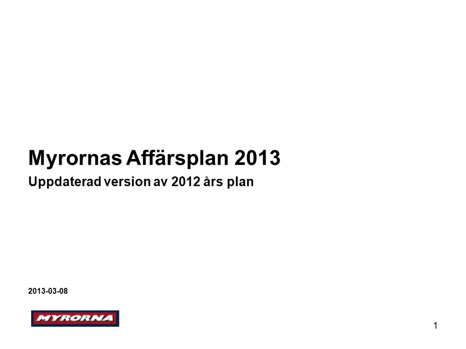 1 Myrornas Affärsplan 2013 Uppdaterad version av 2012 års plan 2013-03-08
