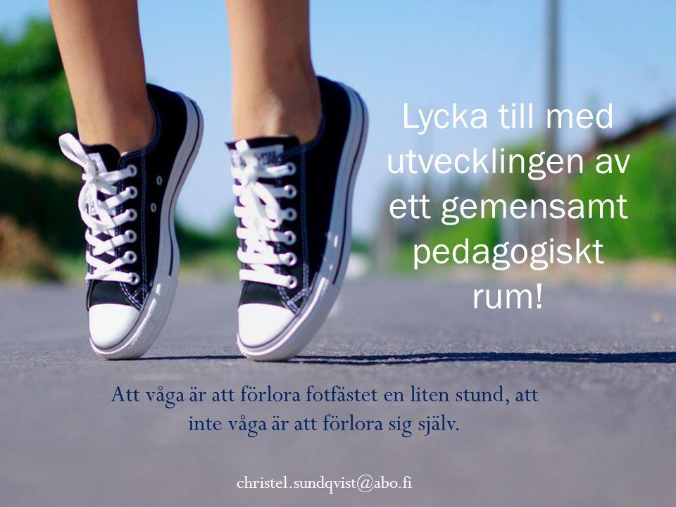 Att våga är att förlora fotfästet en liten stund, att inte våga är att förlora sig själv. christel.sundqvist@abo.fi Lycka till med utvecklingen av ett