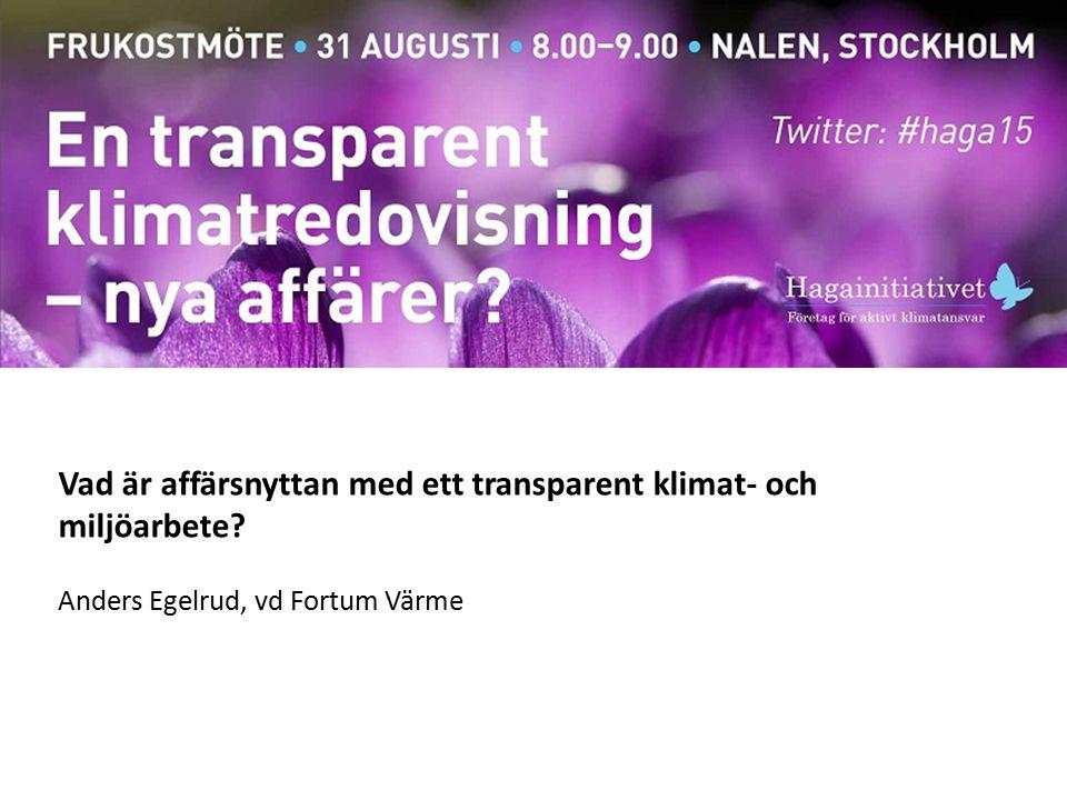 Vad är affärsnyttan med ett transparent klimat- och miljöarbete Anders Egelrud, vd Fortum Värme