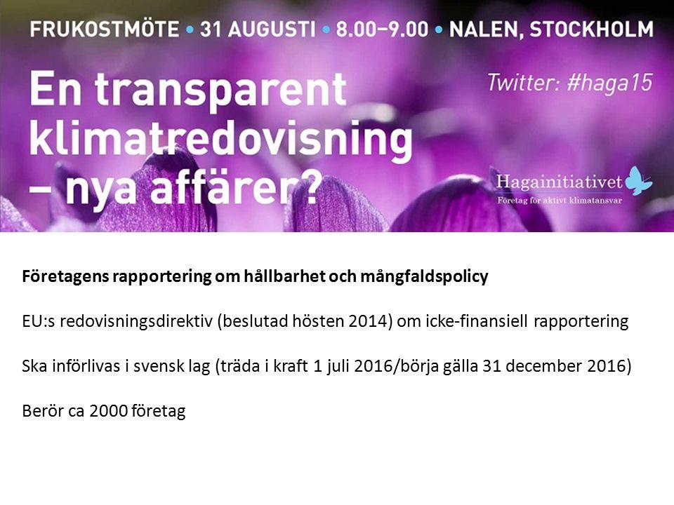 Företagens rapportering om hållbarhet och mångfaldspolicy EU:s redovisningsdirektiv (beslutad hösten 2014) om icke-finansiell rapportering Ska införlivas i svensk lag (träda i kraft 1 juli 2016/börja gälla 31 december 2016) Berör ca 2000 företag