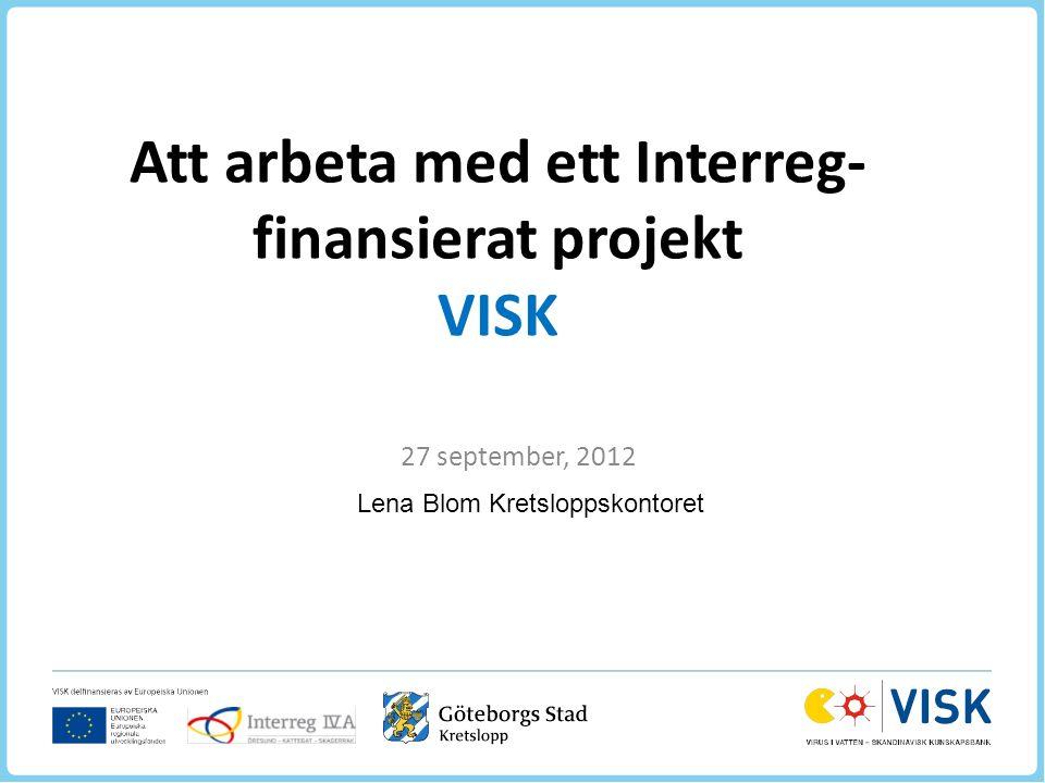 Att arbeta med ett Interreg- finansierat projekt VISK 27 september, 2012 Lena Blom Kretsloppskontoret