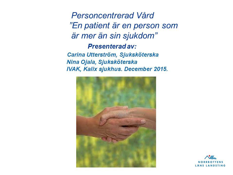 Personcentrerad Vård En patient är en person som är mer än sin sjukdom Presenterad av: Carina Utterström, Sjuksköterska Nina Ojala, Sjuksköterska IVAK, Kalix sjukhus.