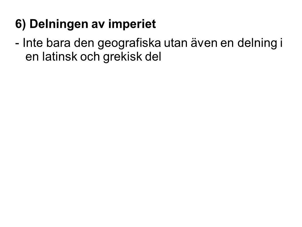 6) Delningen av imperiet - Inte bara den geografiska utan även en delning i en latinsk och grekisk del
