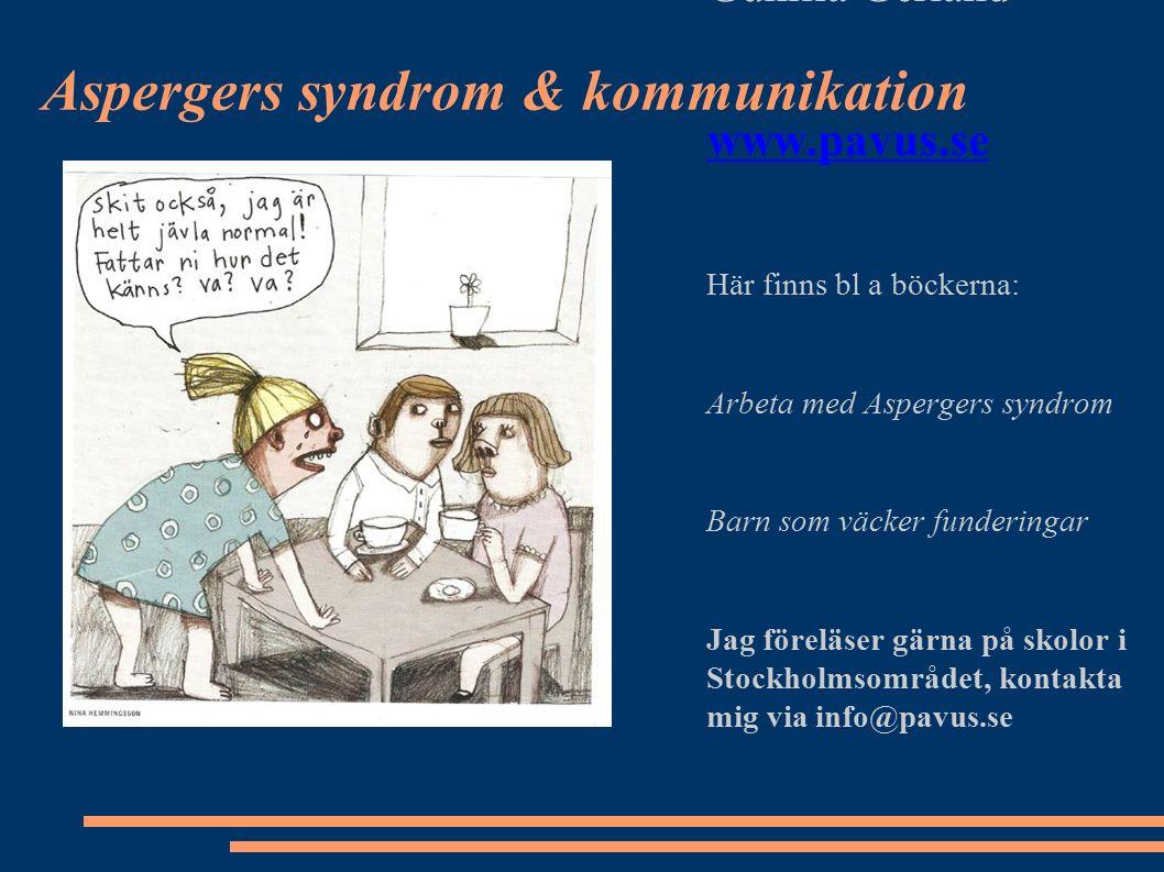 Aspergers syndrom & kommunikation Gunilla Gerland www.pavus.se Här finns bl a böckerna: Arbeta med Aspergers syndrom Barn som väcker funderingar Jag föreläser gärna på skolor i Stockholmsområdet, kontakta mig via info@pavus.se
