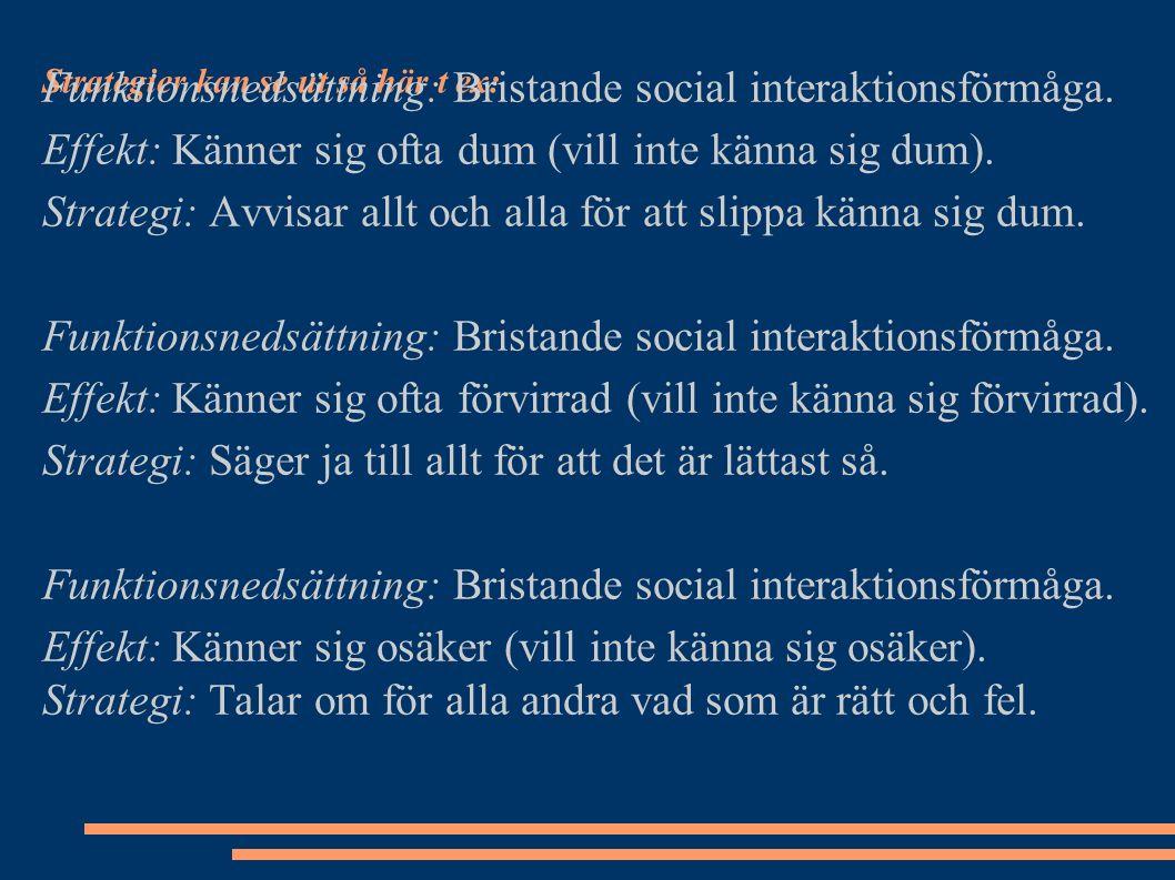 Strategier kan se ut så här t ex: Funktionsnedsättning: Bristande social interaktionsförmåga. Effekt: Känner sig ofta dum (vill inte känna sig dum). S