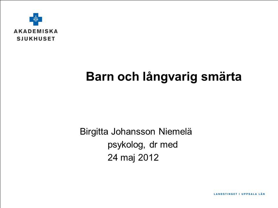Birgitta Johansson Niemelä psykolog, dr med 24 maj 2012 Barn och långvarig smärta