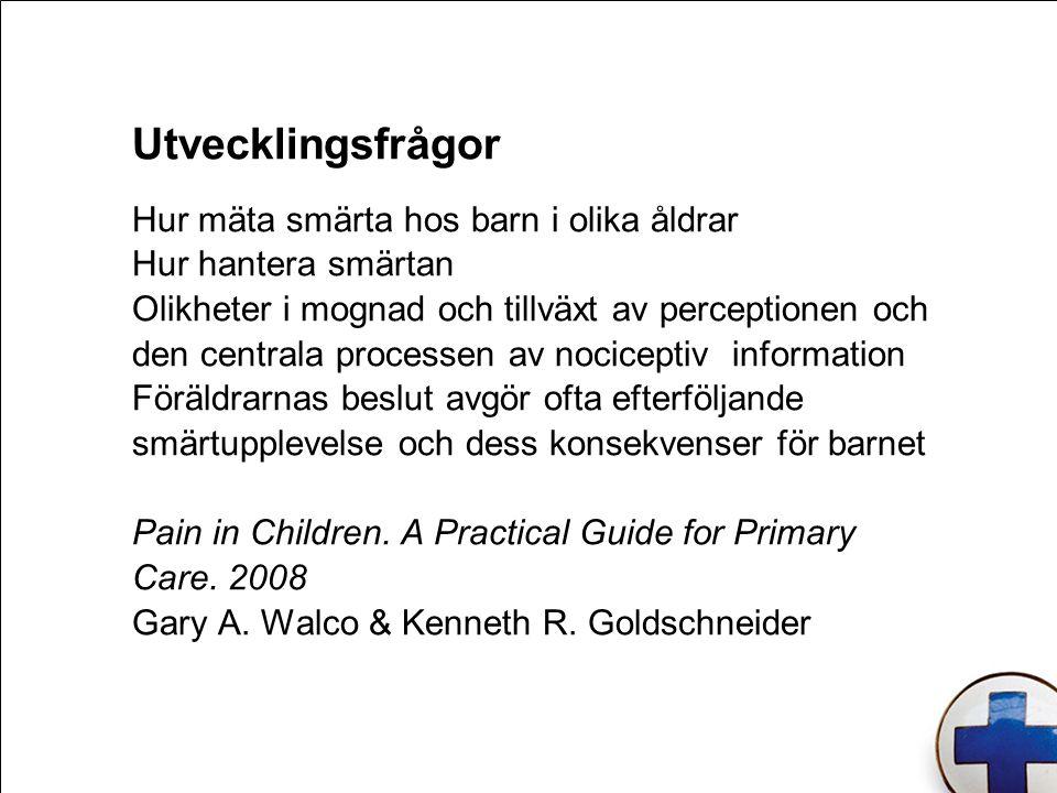 Utvecklingsfrågor Hur mäta smärta hos barn i olika åldrar Hur hantera smärtan Olikheter i mognad och tillväxt av perceptionen och den centrala processen av nociceptiv information Föräldrarnas beslut avgör ofta efterföljande smärtupplevelse och dess konsekvenser för barnet Pain in Children.