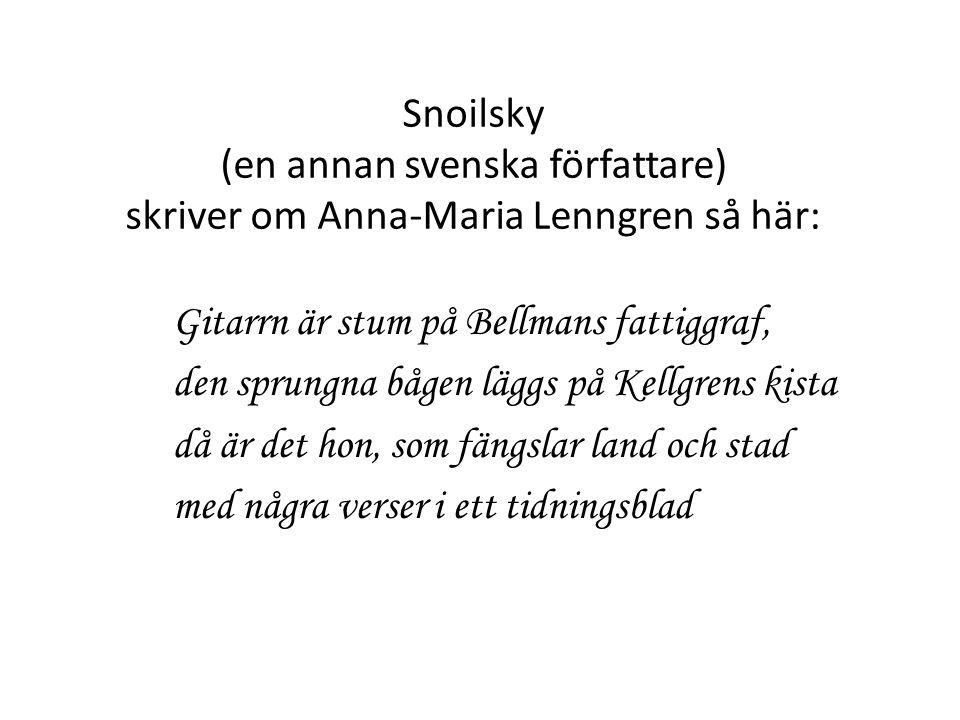 Snoilsky (en annan svenska författare) skriver om Anna-Maria Lenngren så här: Gitarrn är stum på Bellmans fattiggraf, den sprungna bågen läggs på Kell