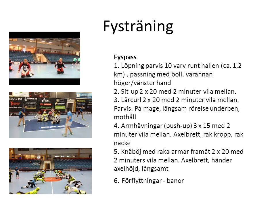 Fysträning Fyspass 1. Löpning parvis 10 varv runt hallen (ca. 1,2 km), passning med boll, varannan höger/vänster hand 2. Sit-up 2 x 20 med 2 minuter v