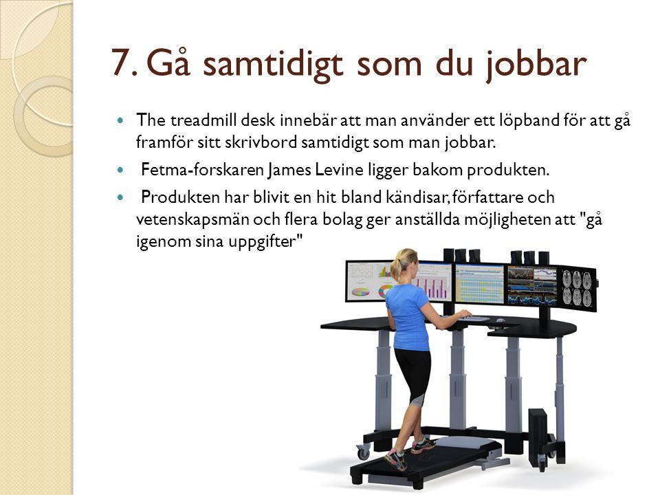 7. Gå samtidigt som du jobbar The treadmill desk innebär att man använder ett löpband för att gå framför sitt skrivbord samtidigt som man jobbar. Fetm