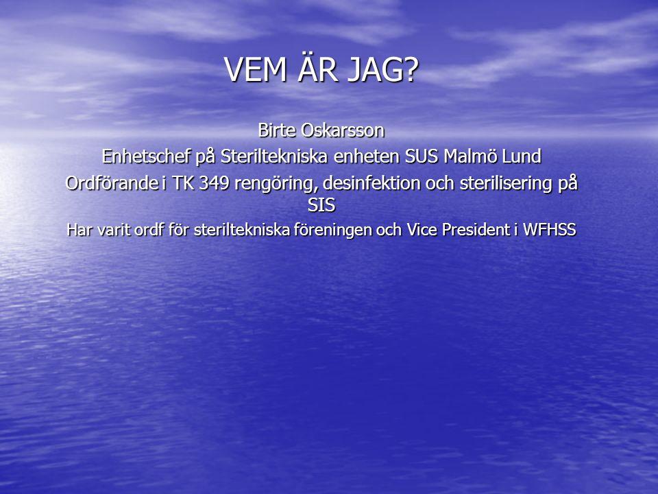 VEM ÄR JAG? Birte Oskarsson Enhetschef på Steriltekniska enheten SUS Malmö Lund Ordförande i TK 349 rengöring, desinfektion och sterilisering på SIS H