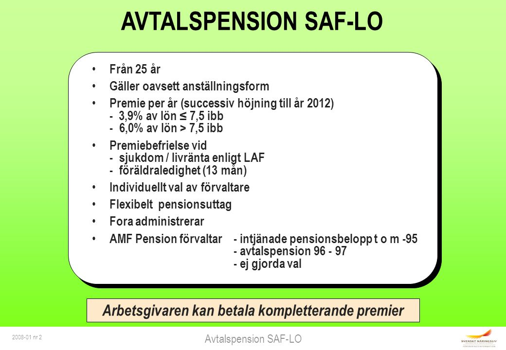 Avtalspension SAF-LO 2008-01 nr 2 AVTALSPENSION SAF-LO Från 25 år Gäller oavsett anställningsform Premie per år (successiv höjning till år 2012) - 3,9% av lön ≤ 7,5 ibb -6,0% av lön > 7,5 ibb Premiebefrielse vid - sjukdom / livränta enligt LAF - föräldraledighet (13 mån) Individuellt val av förvaltare Flexibelt pensionsuttag Fora administrerar AMF Pension förvaltar- intjänade pensionsbelopp t o m -95 - avtalspension 96 - 97 - ej gjorda val Arbetsgivaren kan betala kompletterande premier