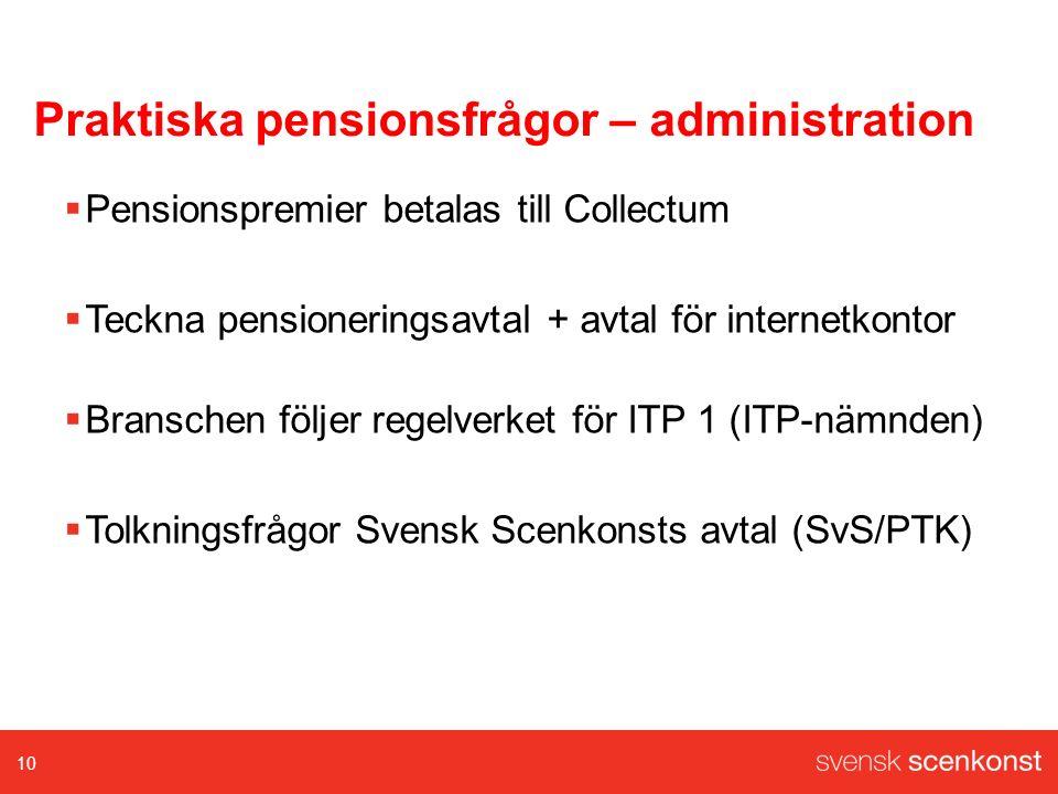 Praktiska pensionsfrågor – administration  Pensionspremier betalas till Collectum  Teckna pensioneringsavtal + avtal för internetkontor  Branschen följer regelverket för ITP 1 (ITP-nämnden)  Tolkningsfrågor Svensk Scenkonsts avtal (SvS/PTK) 10