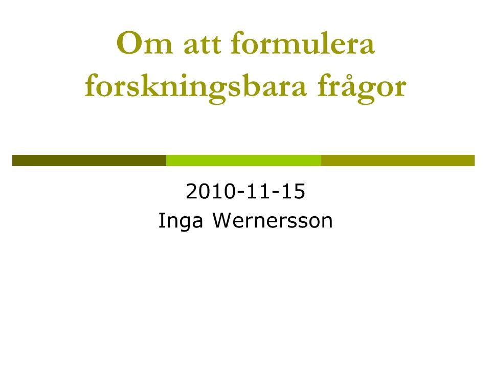 Om att formulera forskningsbara frågor 2010-11-15 Inga Wernersson