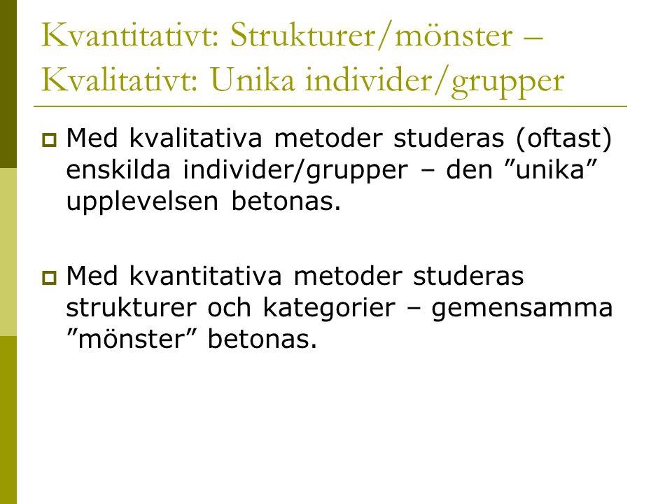 Kvantitativt: Strukturer/mönster – Kvalitativt: Unika individer/grupper  Med kvalitativa metoder studeras (oftast) enskilda individer/grupper – den unika upplevelsen betonas.