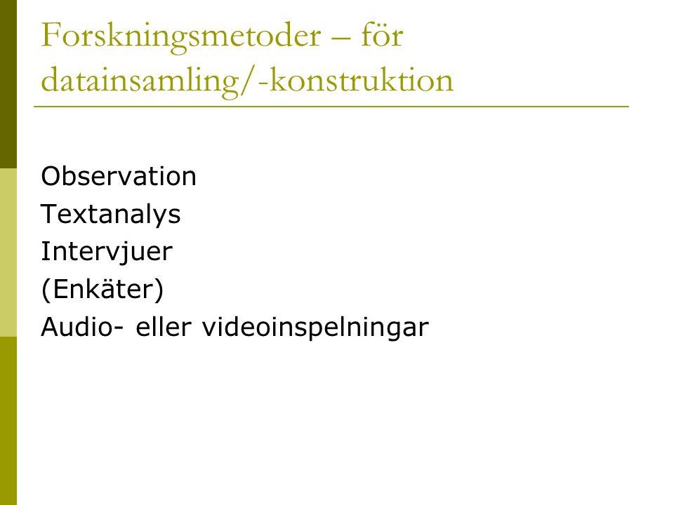 Forskningsmetoder – för datainsamling/-konstruktion Observation Textanalys Intervjuer (Enkäter) Audio- eller videoinspelningar