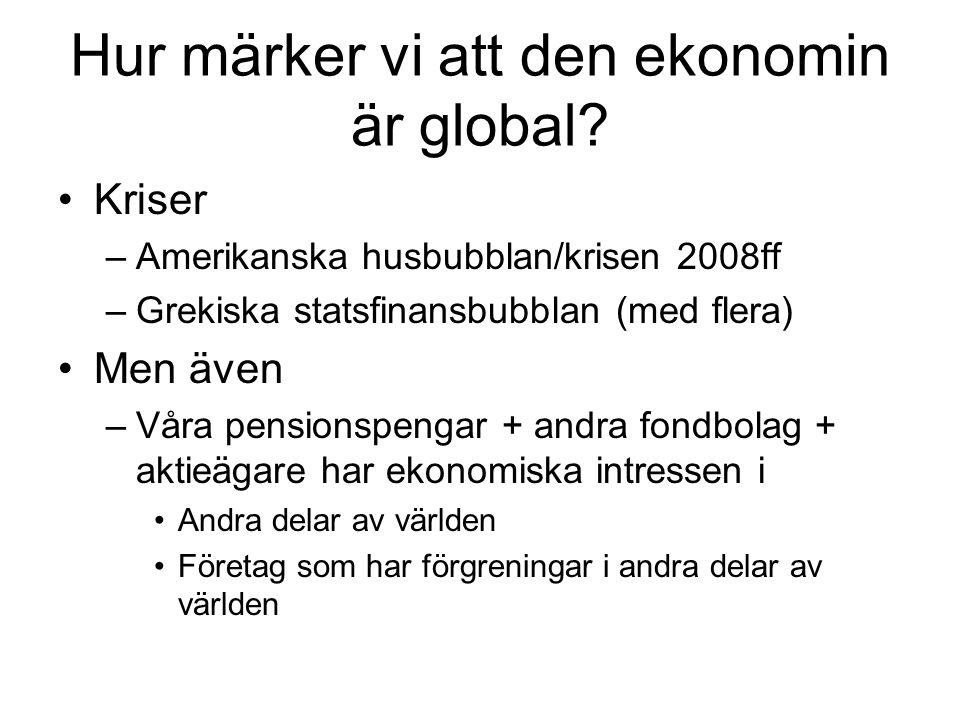 Hur märker vi att den ekonomin är global? Kriser –Amerikanska husbubblan/krisen 2008ff –Grekiska statsfinansbubblan (med flera) Men även –Våra pension