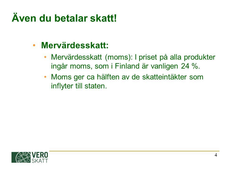 4 Även du betalar skatt! Mervärdesskatt: Mervärdesskatt (moms): I priset på alla produkter ingår moms, som i Finland är vanligen 24 %. Moms ger ca häl