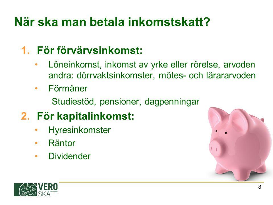 8 När ska man betala inkomstskatt? 1.För förvärvsinkomst: Löneinkomst, inkomst av yrke eller rörelse, arvoden andra: dörrvaktsinkomster, mötes- och lä