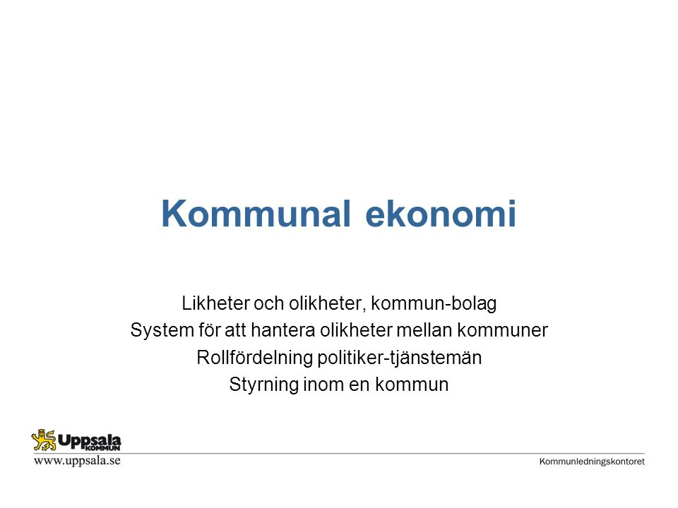 Kommunal ekonomi Likheter och olikheter, kommun-bolag System för att hantera olikheter mellan kommuner Rollfördelning politiker-tjänstemän Styrning inom en kommun