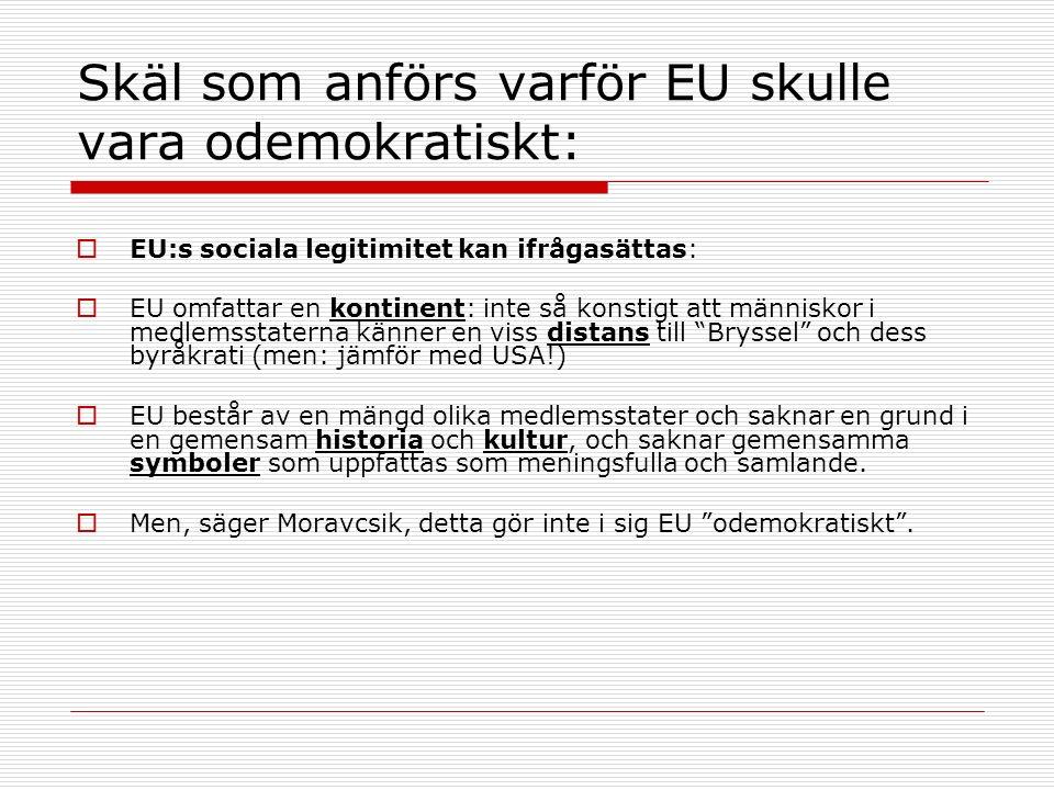 Skäl som anförs varför EU skulle vara odemokratiskt:  EU:s sociala legitimitet kan ifrågasättas:  EU omfattar en kontinent: inte så konstigt att människor i medlemsstaterna känner en viss distans till Bryssel och dess byråkrati (men: jämför med USA!)  EU består av en mängd olika medlemsstater och saknar en grund i en gemensam historia och kultur, och saknar gemensamma symboler som uppfattas som meningsfulla och samlande.