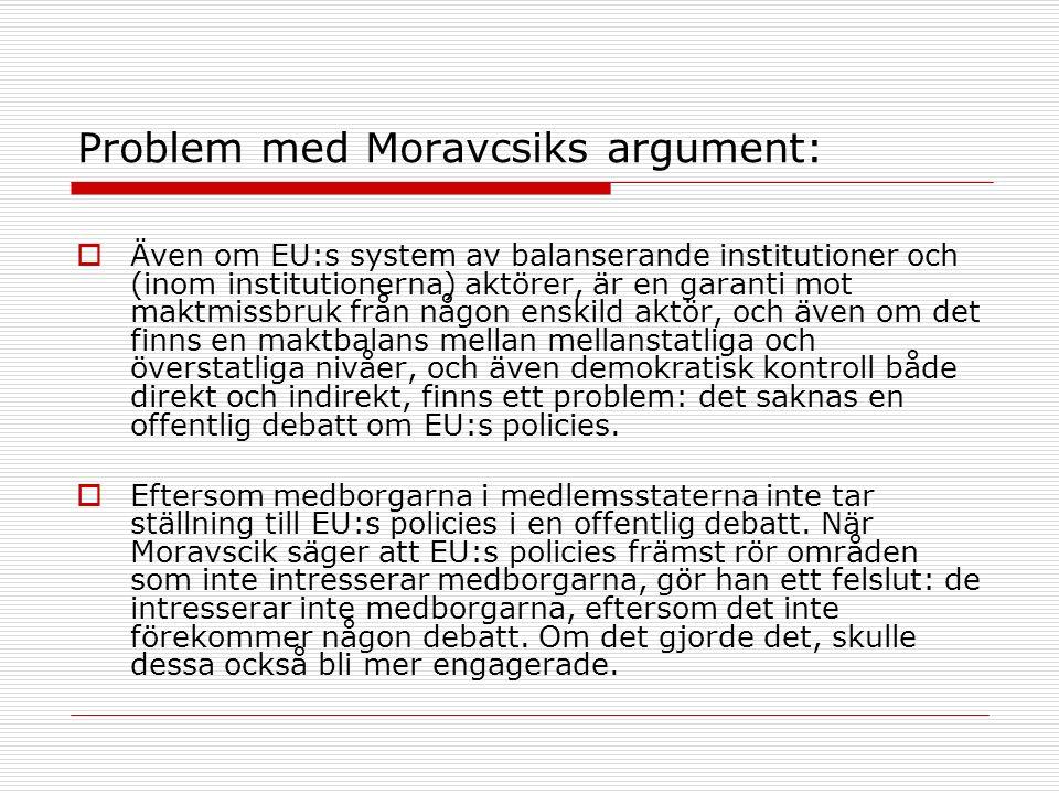 Problem med Moravcsiks argument:  Även om EU:s system av balanserande institutioner och (inom institutionerna) aktörer, är en garanti mot maktmissbruk från någon enskild aktör, och även om det finns en maktbalans mellan mellanstatliga och överstatliga nivåer, och även demokratisk kontroll både direkt och indirekt, finns ett problem: det saknas en offentlig debatt om EU:s policies.