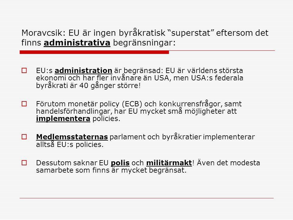 Moravcsik: EU är ingen byråkratisk superstat eftersom det finns administrativa begränsningar:  EU:s administration är begränsad: EU är världens största ekonomi och har fler invånare än USA, men USA:s federala byråkrati är 40 gånger större.