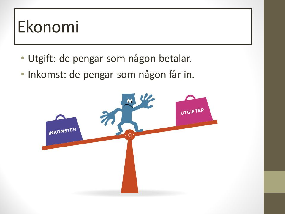 Ekonomi Utgift: de pengar som någon betalar. Inkomst: de pengar som någon får in.