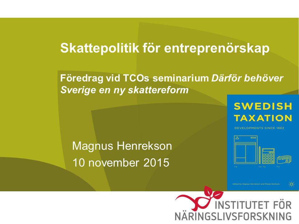 Skattepolitik för entreprenörskap Föredrag vid TCOs seminarium Därför behöver Sverige en ny skattereform Magnus Henrekson 10 november 2015