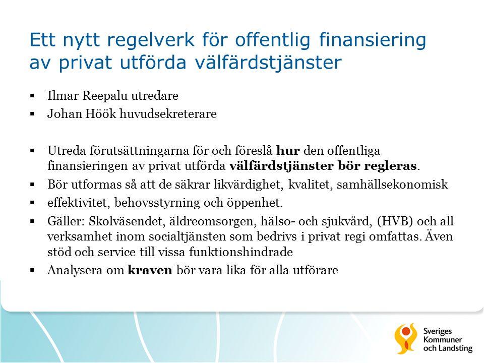 Ett nytt regelverk för offentlig finansiering av privat utförda välfärdstjänster  Ilmar Reepalu utredare  Johan Höök huvudsekreterare  Utreda förutsättningarna för och föreslå hur den offentliga finansieringen av privat utförda välfärdstjänster bör regleras.