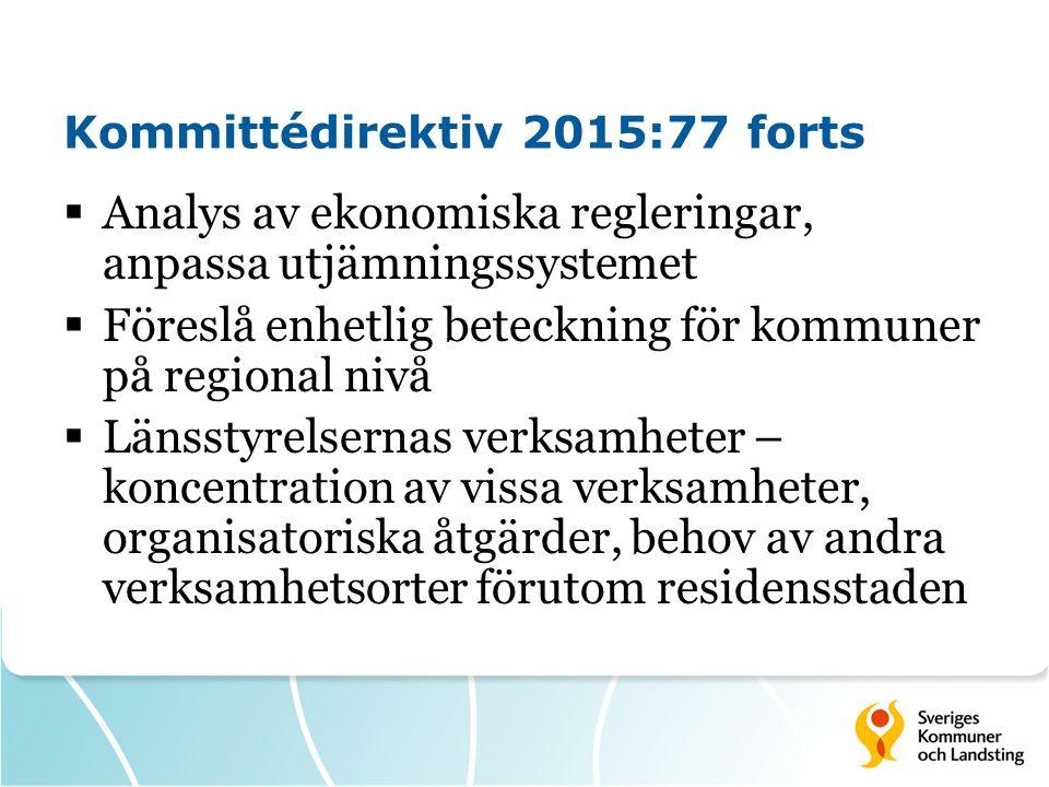 Kommittédirektiv 2015:77 forts  Analys av ekonomiska regleringar, anpassa utjämningssystemet  Föreslå enhetlig beteckning för kommuner på regional nivå  Länsstyrelsernas verksamheter – koncentration av vissa verksamheter, organisatoriska åtgärder, behov av andra verksamhetsorter förutom residensstaden
