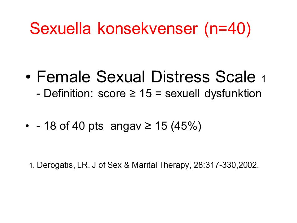 Sexuella konsekvenser (n=40) Female Sexual Distress Scale 1 - Definition: score ≥ 15 = sexuell dysfunktion - 18 of 40 pts angav ≥ 15 (45%) 1.