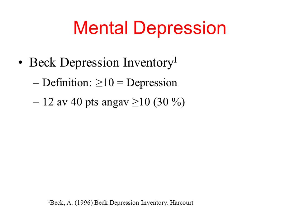 Mental Depression Beck Depression Inventory 1 –Definition: ≥10 = Depression –12 av 40 pts angav ≥10 (30 %) 1 Beck, A.