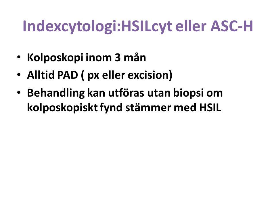 Indexcytologi:HSILcyt eller ASC-H Kolposkopi inom 3 mån Alltid PAD ( px eller excision) Behandling kan utföras utan biopsi om kolposkopiskt fynd stämmer med HSIL