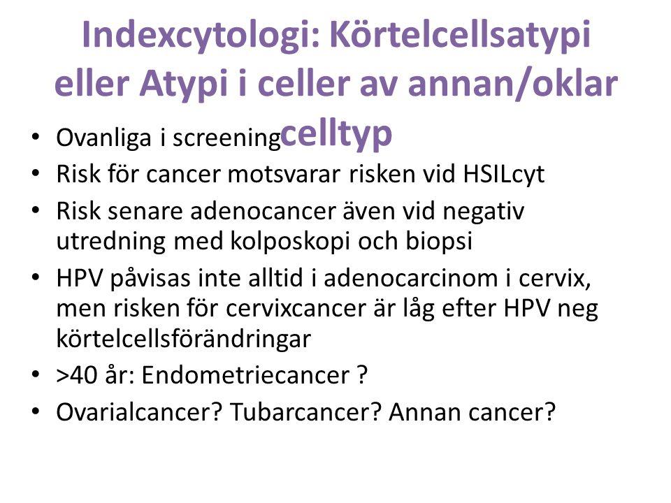 Indexcytologi: Körtelcellsatypi eller Atypi i celler av annan/oklar celltyp Ovanliga i screening Risk för cancer motsvarar risken vid HSILcyt Risk senare adenocancer även vid negativ utredning med kolposkopi och biopsi HPV påvisas inte alltid i adenocarcinom i cervix, men risken för cervixcancer är låg efter HPV neg körtelcellsförändringar >40 år: Endometriecancer .