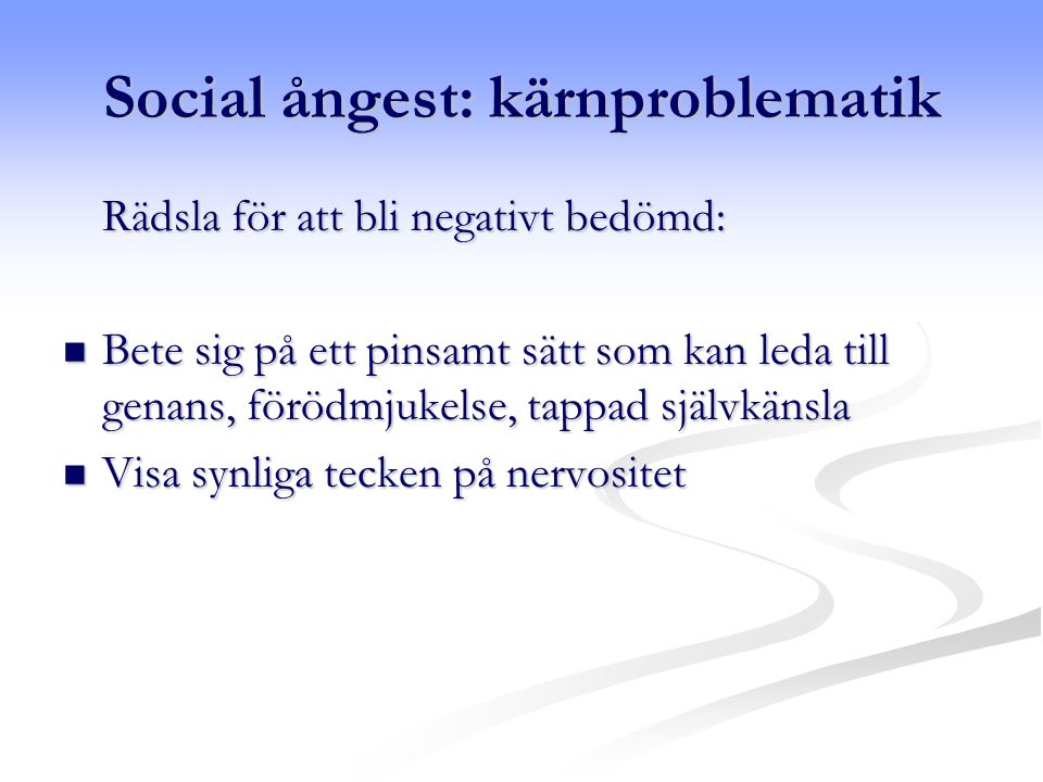 Social ångest: kärnproblematik Rädsla för att bli negativt bedömd: Bete sig på ett pinsamt sätt som kan leda till genans, förödmjukelse, tappad självkänsla Bete sig på ett pinsamt sätt som kan leda till genans, förödmjukelse, tappad självkänsla Visa synliga tecken på nervositet Visa synliga tecken på nervositet