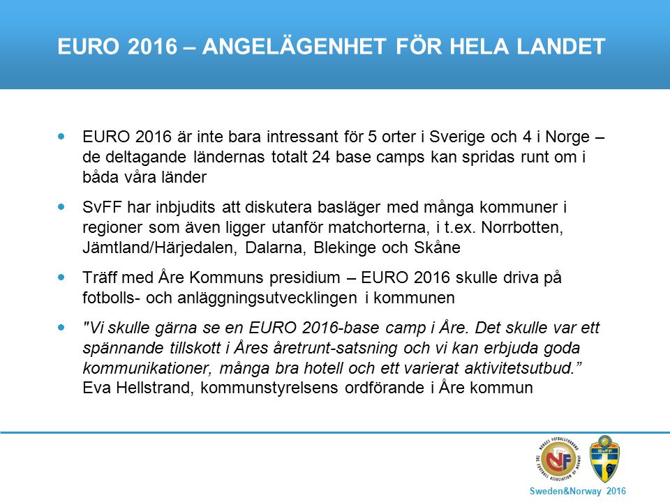 Sweden&Norway 2016 6 EURO 2016 – ANGELÄGENHET FÖR HELA LANDET  EURO 2016 är inte bara intressant för 5 orter i Sverige och 4 i Norge – de deltagande ländernas totalt 24 base camps kan spridas runt om i båda våra länder  SvFF har inbjudits att diskutera basläger med många kommuner i regioner som även ligger utanför matchorterna, i t.ex.