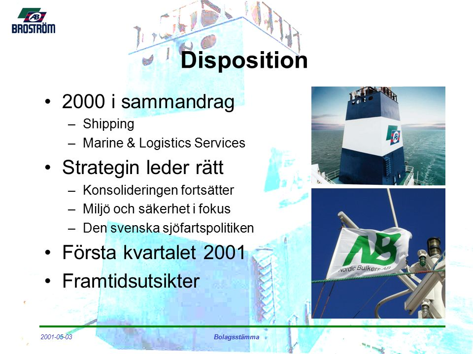 2001-05-03Bolagsstämma Disposition 2000 i sammandrag –Shipping –Marine & Logistics Services Strategin leder rätt –Konsolideringen fortsätter –Miljö och säkerhet i fokus –Den svenska sjöfartspolitiken Första kvartalet 2001 Framtidsutsikter