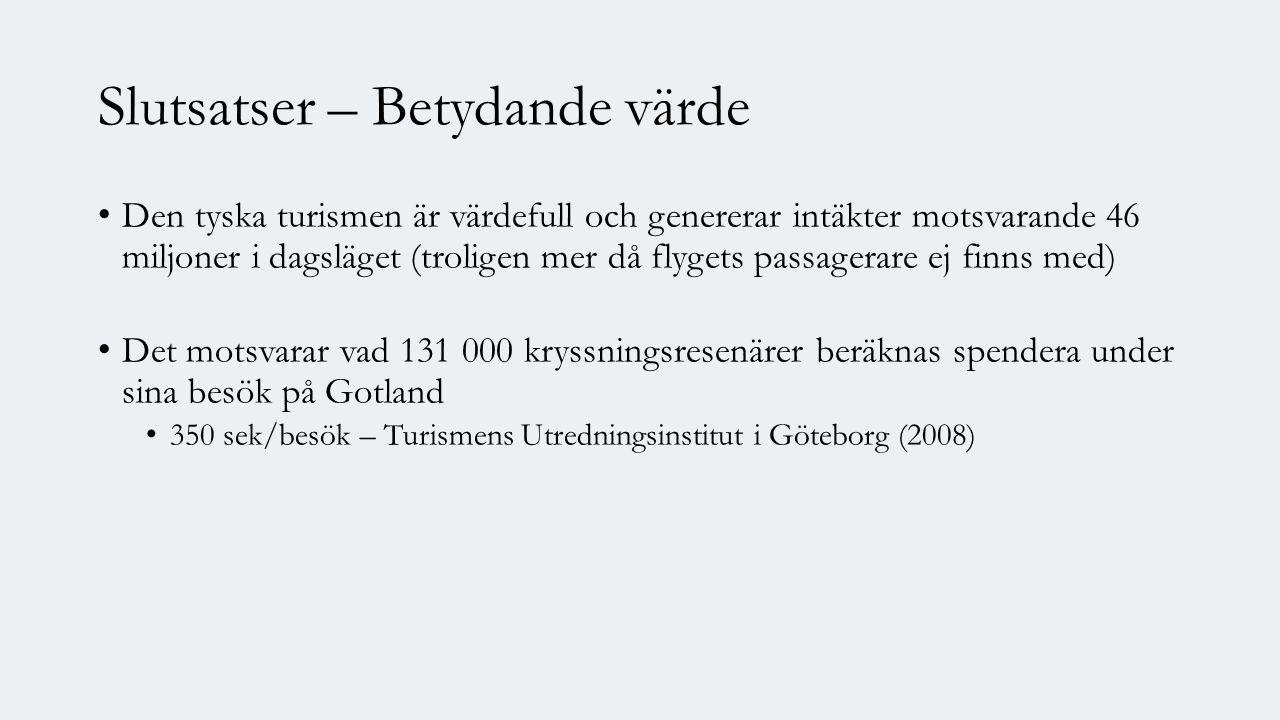 Slutsatser – Betydande värde Den tyska turismen är värdefull och genererar intäkter motsvarande 46 miljoner i dagsläget (troligen mer då flygets passagerare ej finns med) Det motsvarar vad 131 000 kryssningsresenärer beräknas spendera under sina besök på Gotland 350 sek/besök – Turismens Utredningsinstitut i Göteborg (2008)