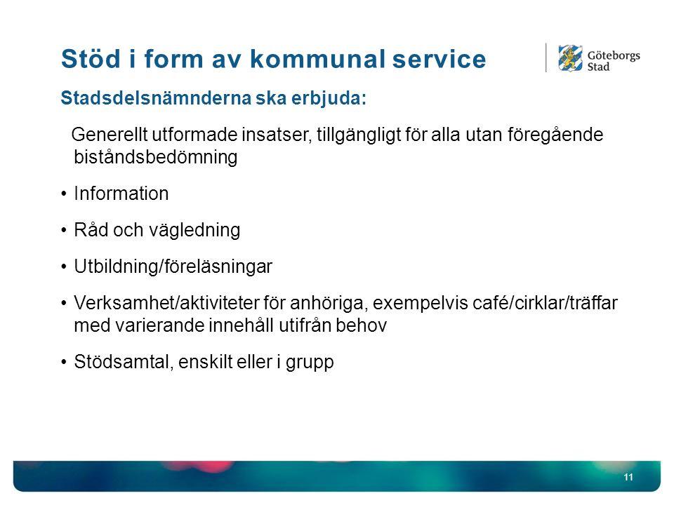 Stöd i form av kommunal service 11 Stadsdelsnämnderna ska erbjuda: Generellt utformade insatser, tillgängligt för alla utan föregående biståndsbedömning Information Råd och vägledning Utbildning/föreläsningar Verksamhet/aktiviteter för anhöriga, exempelvis café/cirklar/träffar med varierande innehåll utifrån behov Stödsamtal, enskilt eller i grupp