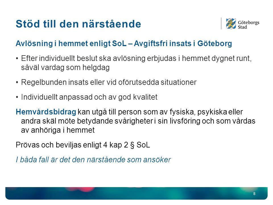 Stöd till den närstående 8 Avlösning i hemmet enligt SoL – Avgiftsfri insats i Göteborg Efter individuellt beslut ska avlösning erbjudas i hemmet dygnet runt, såväl vardag som helgdag Regelbunden insats eller vid oförutsedda situationer Individuellt anpassad och av god kvalitet Hemvårdsbidrag kan utgå till person som av fysiska, psykiska eller andra skäl möte betydande svårigheter i sin livsföring och som vårdas av anhöriga i hemmet Prövas och beviljas enligt 4 kap 2 § SoL I båda fall är det den närstående som ansöker